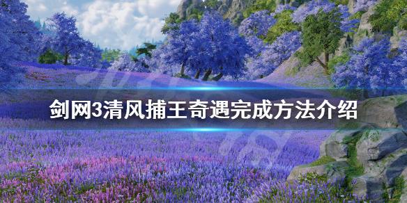 《剑网3》清风捕王奇遇如何完成 清风捕王奇遇完