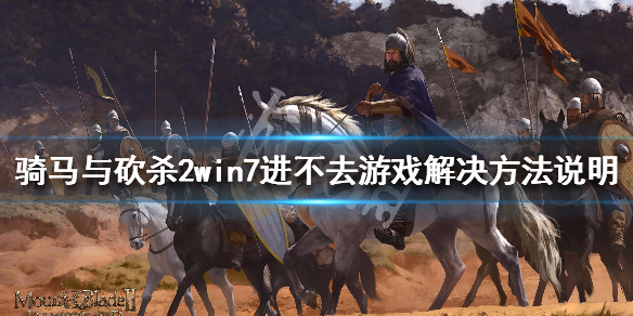 《骑马与砍杀2》win7进不去游戏解决方法说明 win7怎么进游戏
