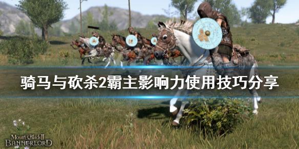 《骑马与砍杀2》影响力怎么用 影响力使用技巧分享
