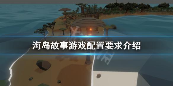 《海岛故事》游戏配置要求高吗?游戏配置要求介绍