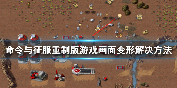 《命令与征服重制版》游戏画面变形怎么办 游戏画面变形解决方法一览