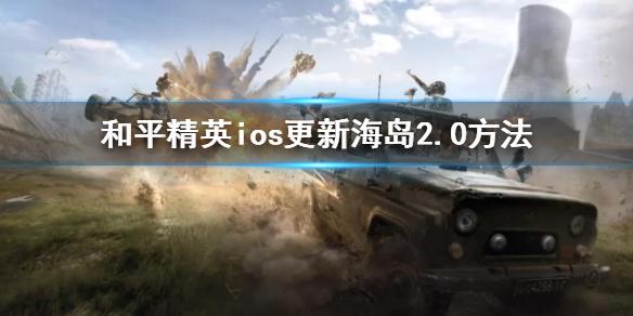 《和平精英》ios如何更新海岛2.0 ios更新海岛2.0方法