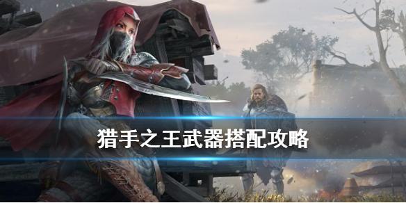 《猎手之王》武器怎么搭配 主副武器选择攻略