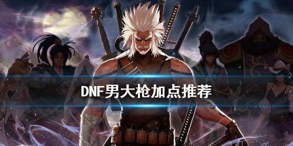 《DNF》男大枪怎么加点 男大枪加点推荐