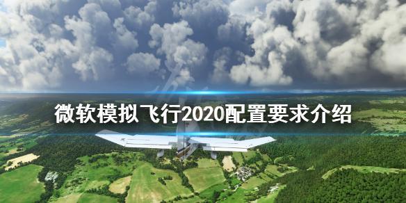 《微软模拟飞行》配置要求高吗?配置要求介绍,微软模拟飞行,微软模拟飞行配置要求高吗,微软模拟飞行2020配置要求介绍