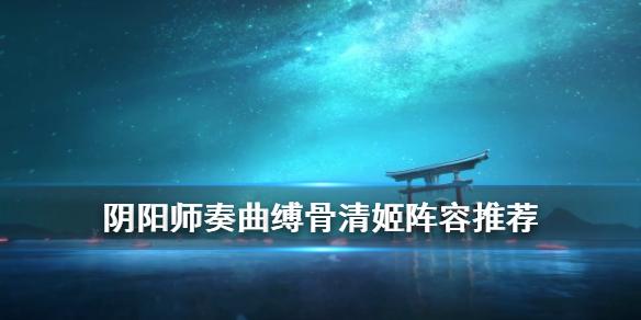 《阴阳师》奏曲爬塔阵容推荐 缚骨清姬单体溅射间伤爬塔阵容