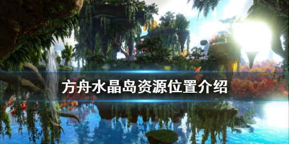 《方舟生存进化》水晶岛资源在哪 水晶岛资源位置介绍,方舟生存进化,方舟生存进化水晶岛资源在哪,方舟水晶岛资源位置介绍