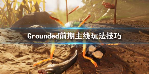 Grounded前期主线玩法技艺 禁闭求生前期主线怎麽玩