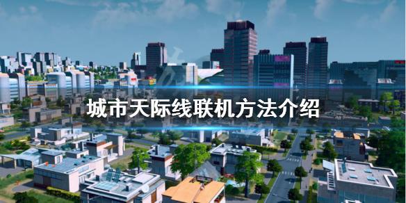 《城市天际线》怎么联机 联机方法介绍,城市天际线,城市天际线怎么联机,城市天际线联机方法介绍