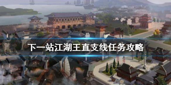 《下一站江湖》王直支线怎么做 王直支线任务攻略