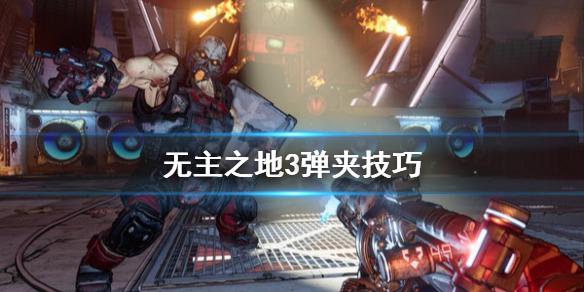 《无主之地3》子弹不够用怎么办 弹夹技巧,无主之地3,无主之地3子弹不够用怎么办,无主之地3弹夹技巧