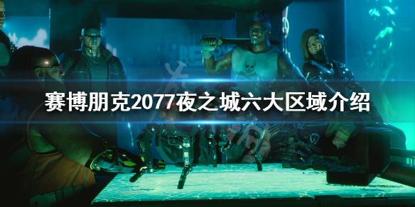 《赛博朋克2077》夜之城到底多大 夜之城六大区域介绍,赛博朋克2077,赛博朋克2077夜之城到底多大,赛博朋克2077夜之城六大区域介绍