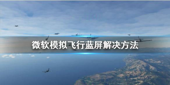 《微软模拟飞行》安装出问题 蓝屏解决方法,微软模拟飞行,微软模拟飞行安装出问题,微软模拟飞行蓝屏解决方法