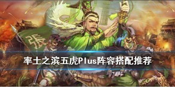 《率土之滨》五虎上将组合阵容 五虎顶配战法搭配