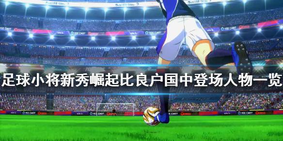 《足球小将新秀崛起》比良户国中人物有什么 比良户国中登场人物一览