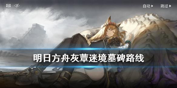 游戏攻略:《明日方舟》灰蕈迷境墓碑路线攻略