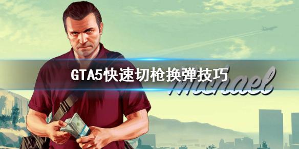 GTA5怎麽快速切枪换弹 GTA5快速切枪换弹技艺