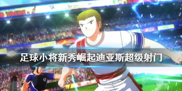 《足球小将新秀崛起》迪亚斯超级射门怎么得 迪亚斯超级射门获得方法介绍