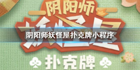 《阴阳师妖怪屋》扑克牌小程序上线 小程序账号绑定奖励介绍