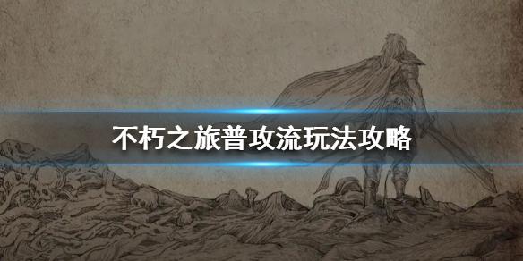 《不朽之旅》普攻流玩法攻略 普攻流怎么玩