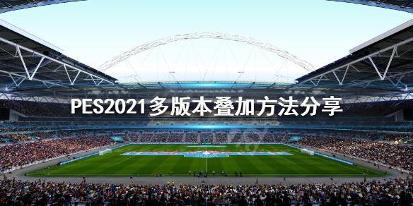 《实况足球2021》多版本怎么叠加?多版本叠加方法分享