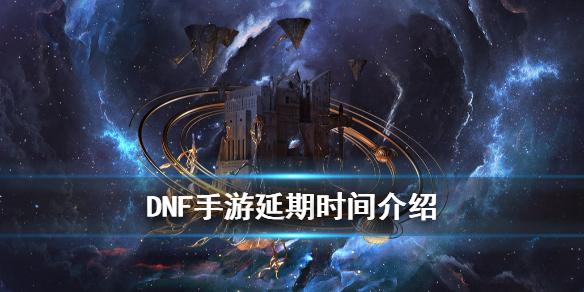 《DNF手游》延期多久 延期时间介绍