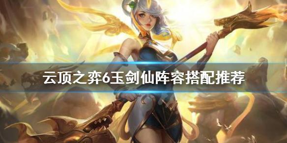 《云顶之弈》6玉剑仙阵容怎么搭配 6玉剑仙阵容搭配推荐