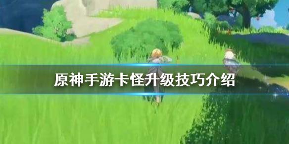 《原神手游》卡怪升级 卡怪技巧介绍