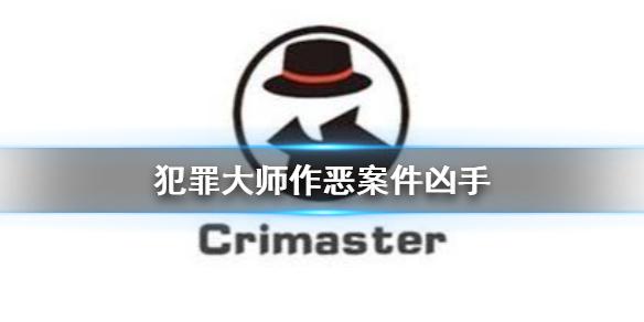 《Crimaster犯罪大师》作恶凶手 作恶案件答案