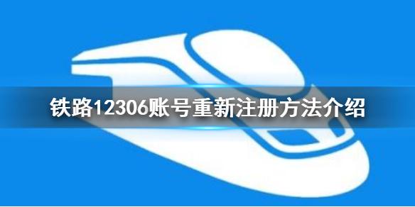12306账号怎么注销重新注册_账号重新注册方法介绍