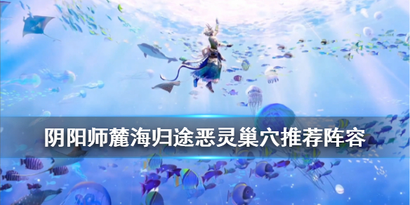 《阴阳师》麓海归途恶灵巢穴阵容推荐 虚之屿恶灵巢穴怎么打