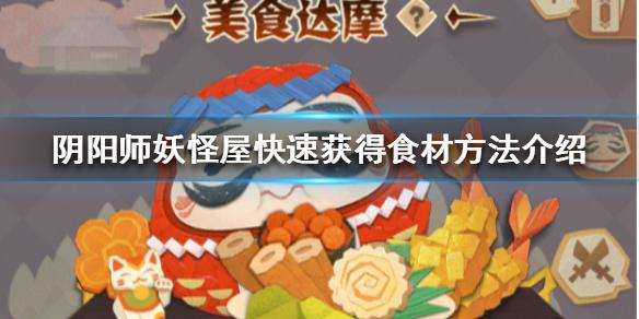 《阴阳师妖怪屋》怎么快速获得食材_快速获得食材方法介绍