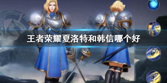 《王者荣耀》夏洛特和韩信哪个好 王者水晶换什么英雄