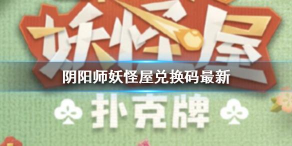 《阴阳师妖怪屋》扑克牌最新兑换码分享 扑克牌小程序兑换码介绍