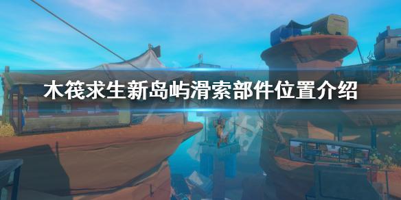 《木筏求生》新岛屿滑索部件位置介绍 新岛屿滑索部件在哪?