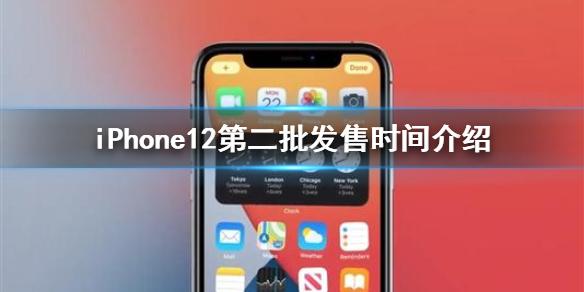 iPhone12第二批要等多久_iPhone12第二批发售时间介绍