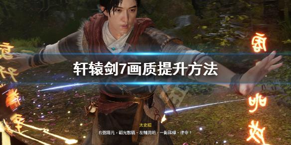 《轩辕剑7》画质怎么提升 画质提升方法
