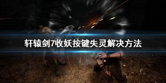 《轩辕剑7》不能收妖怎么办?收妖按键失灵解决方法