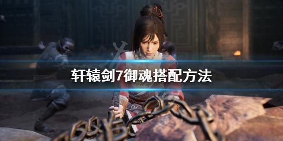 《轩辕剑7》御魂怎么搭配 御魂搭配方法