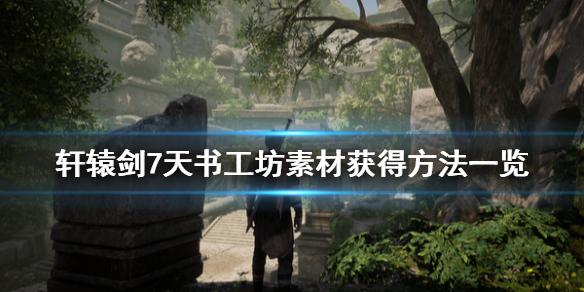 《轩辕剑7》天书工坊素材怎么获得 天书工坊素材获得方法一览