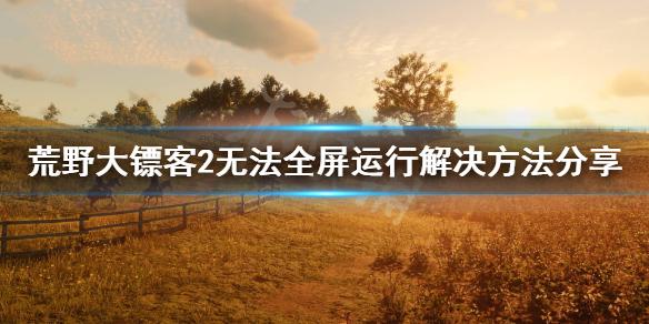 《荒野大镖客2》无法全屏运行怎么办?无法全屏运行解决方法分享