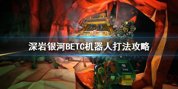 《深岩银河》BET-C机器人怎么打?BETC机器人打法攻略