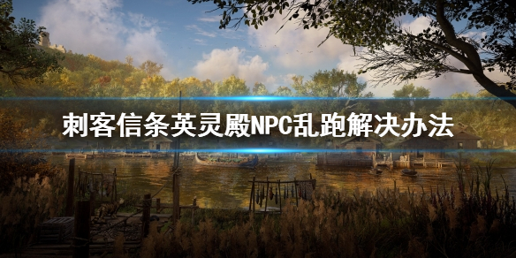 《刺客信条英灵殿》NPC乱跑怎么办 NPC乱跑解决办法