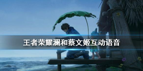 《王者荣耀》澜和蔡文姬互动语音一览 澜和蔡文姬超甜语音