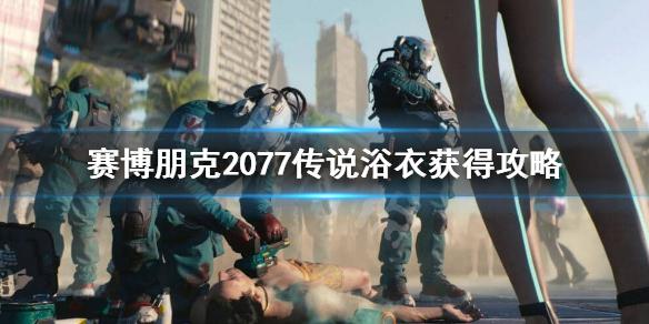 《赛博朋克2077》传说浴衣怎么获得?传说浴衣获得攻略