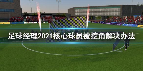 《足球经理2021》核心球员被大俱乐部挖角怎么办 核心球员被挖角解决办法