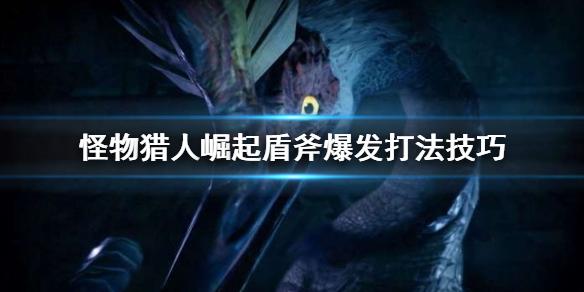 《怪物猎人崛起》盾斧爆发怎么打 盾斧爆发打法技巧