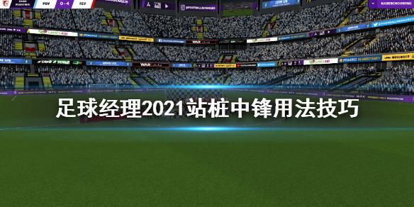 《足球经理2021》站桩中锋是什么 站桩中锋用法技巧