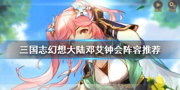三国志幻想大陆邓艾钟会阵容怎么搭配-邓艾钟会阵容推荐