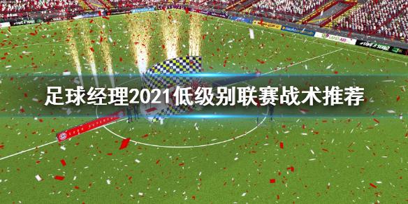 《足球经理2021》低级别联赛战术怎么选 低级别联赛战术推荐